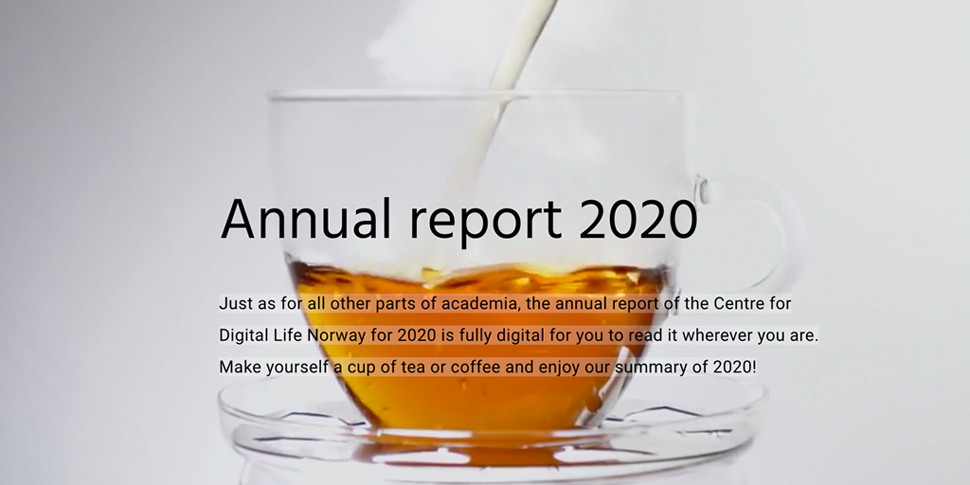 Cup of tea with the text: Just as for all other parts of academia, the annual report of the Centre for Digital Life Norway for 2020 is fully digital for you to read it wherever you are. Make yourself a cup of tea or coffee and enjoy our summary of 2020!